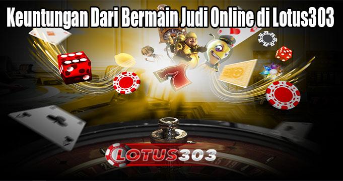 Keuntungan Dari Bermain Judi Online di Lotus303