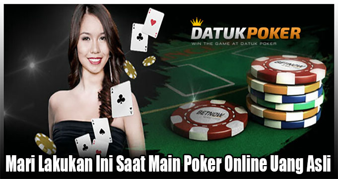 Mari Lakukan Ini Saat Main Poker Online Uang Asli